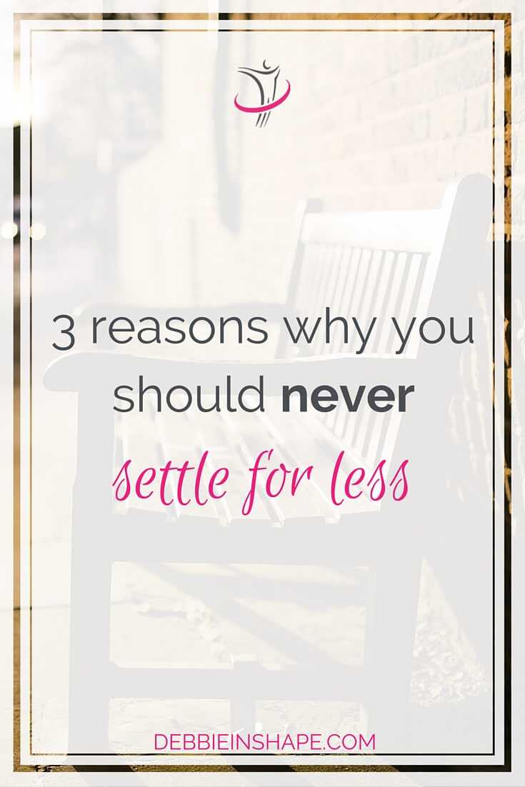 3 Reasons Why You Should Never Settle For Less.
