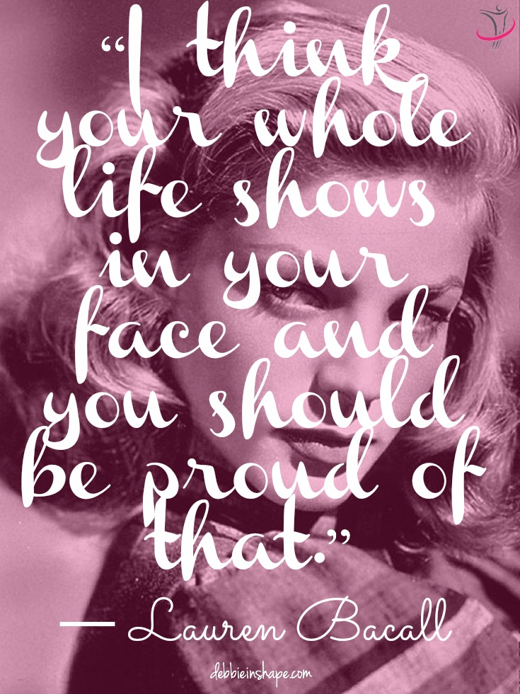 """I think your whole life shows in your face and you should be proud of that."" ~ Lauren Bacall"