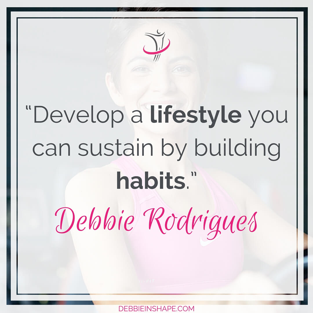"""Develop a lifestyle you can sustain by building habits."" - Debbie Rodrigues"