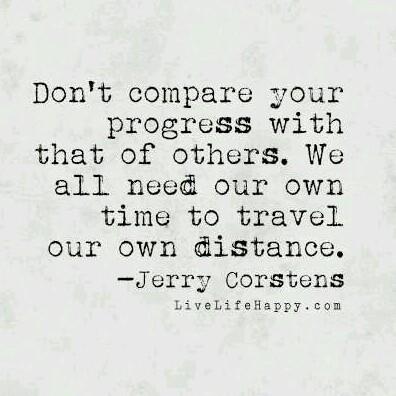 """Don't compare your progress with that of others. We all need our own time to travel our own distance."" - Jerry Corstens"