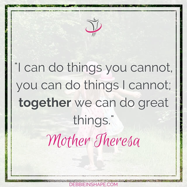 """I can do things you cannot, you can do things I cannot; together we can do great things."" - Mother Theresa"