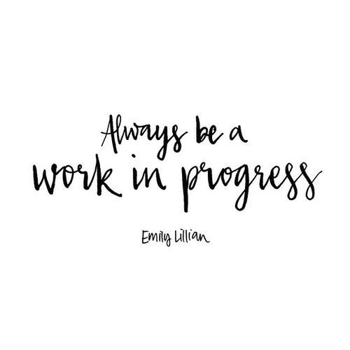 """""""Always be a work in progress."""" - Emily Lillian"""
