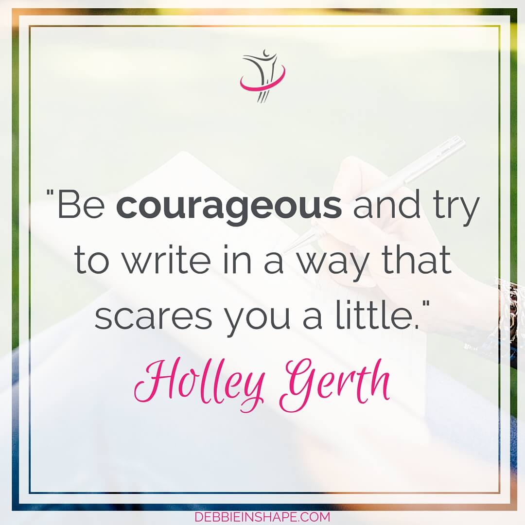 """Be courageous and try to write in a way that scares you a little."" - Holley Gerth"