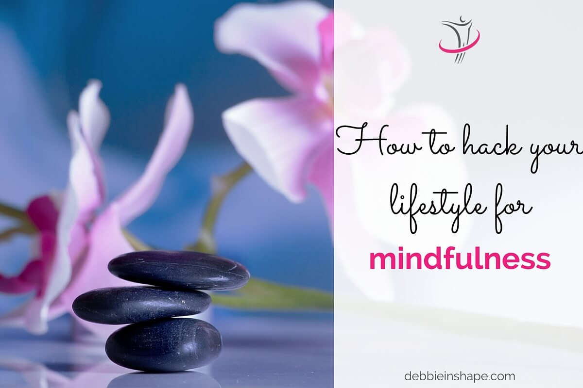 How To Hack Your Lifestyle For Mindfulness