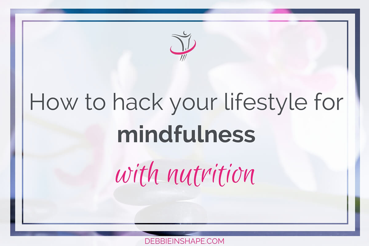 How To Hack Your Lifestyle For Mindfulness With Nutrition.