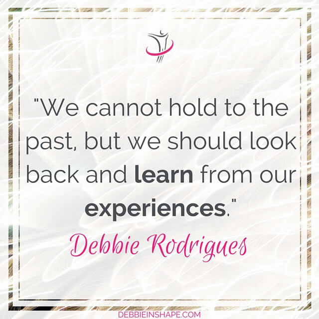 """We cannot hold to the past, but we should look back and learn from our experiences."" - Debbie Rodrigues"