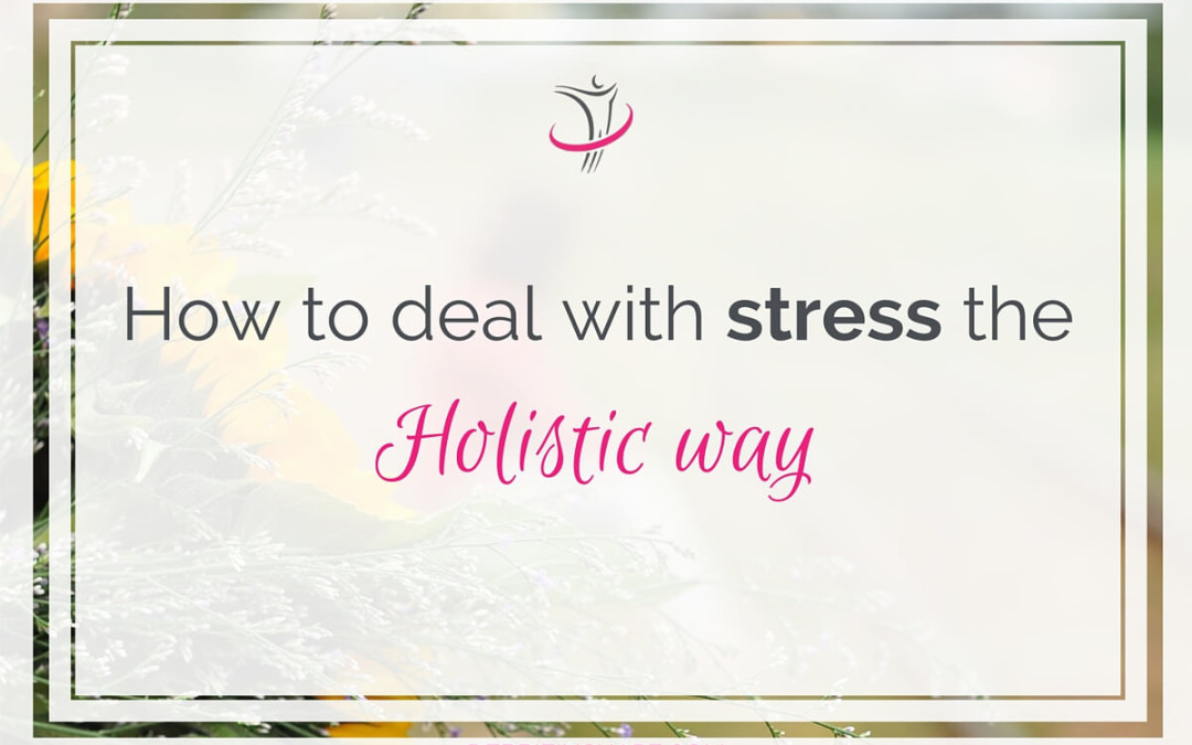 How To Deal With Stress The Holistic Way