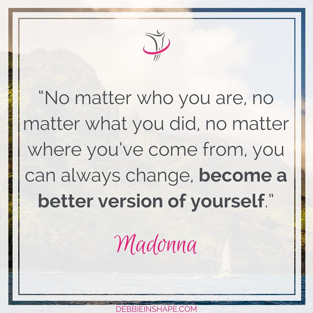 """No matter who you are, no matter what you did, no matter where you've come from, you can always change, become a better version of yourself."" - Madonna"