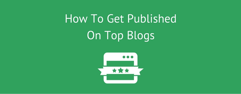 How To Get Published On Top Blogs