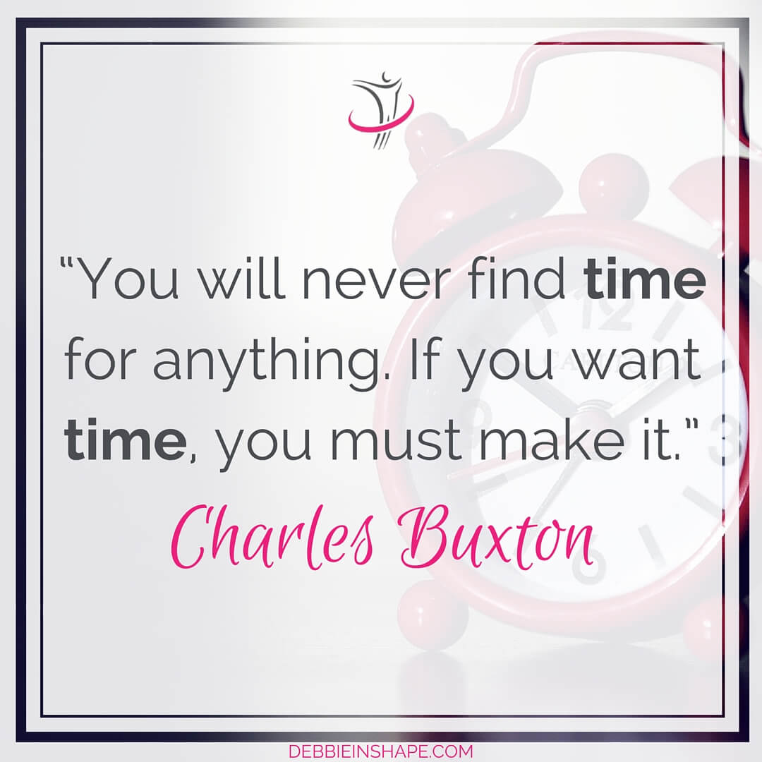 """You will never find time for anything. If you want time, you must make it."" - Charles Buxton"