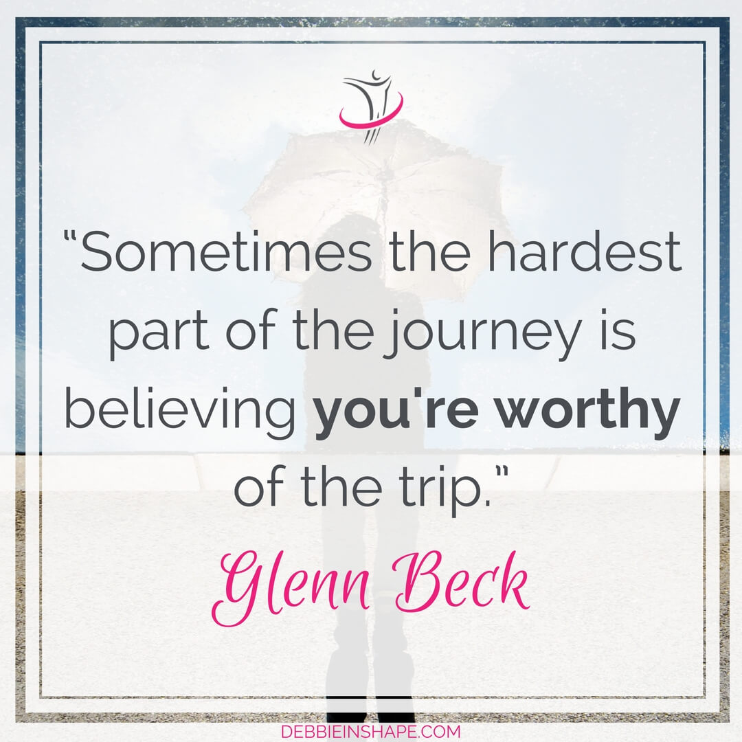 """Sometimes the hardest part of the journey is believing you're worthy of the trip."" - Glenn Beck"