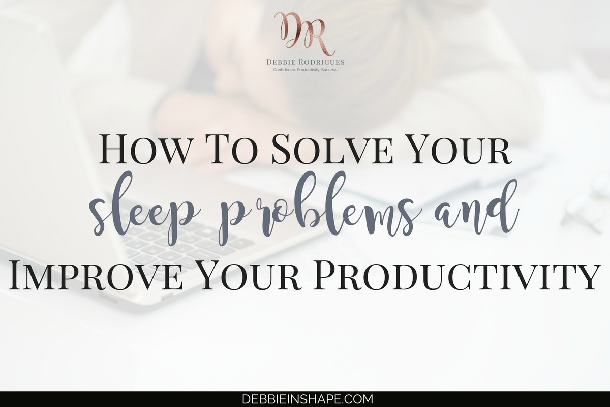 How To Solve Your Sleep Problems And Improve Your Productivity