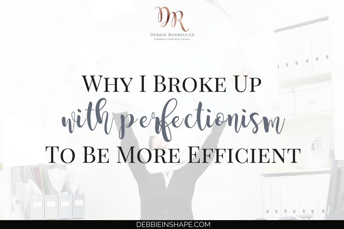 Why I Broke Up With Perfectionism To Be More Efficient