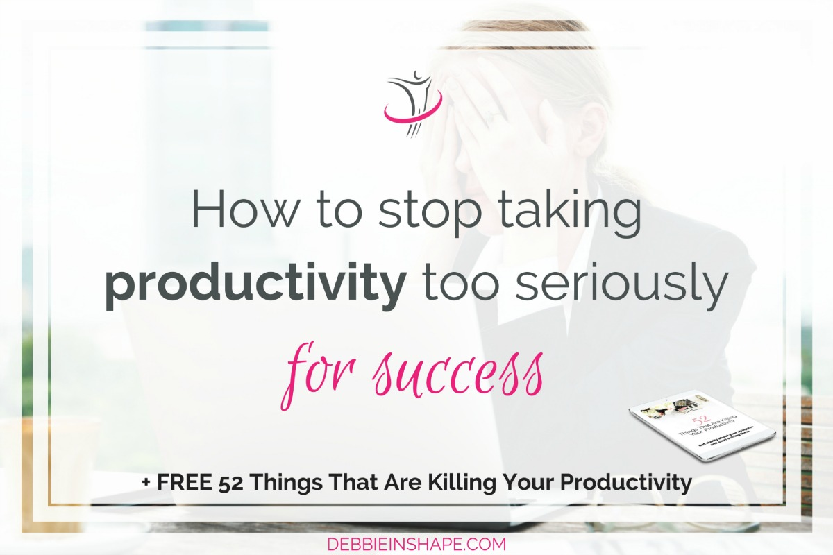 How To Stop Taking Productivity Too Seriously For Success