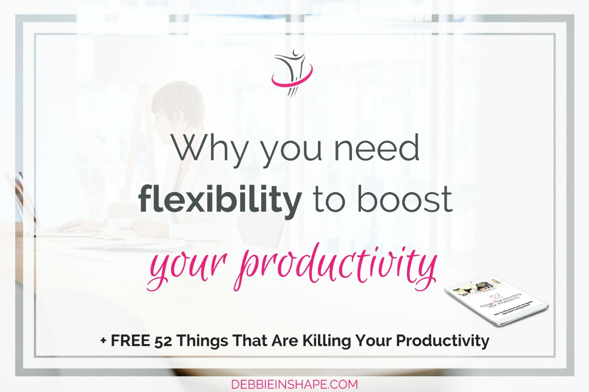 Why You Need Flexibility To Boost Your Productivity